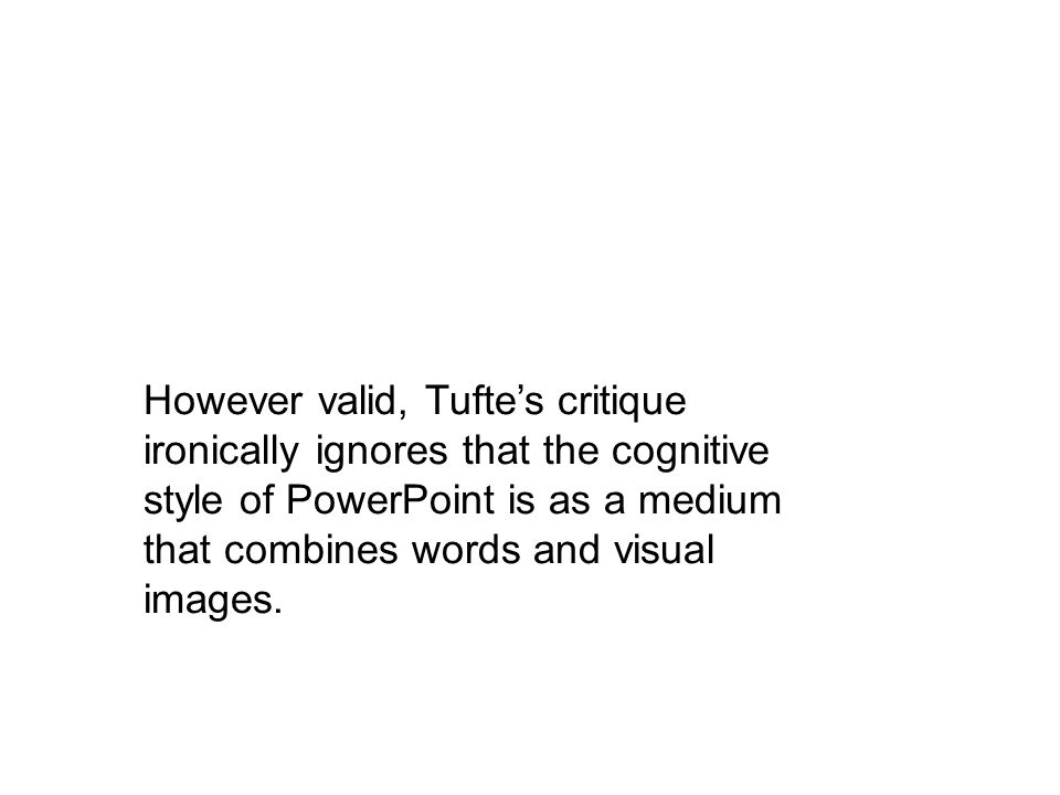 However valid, Tuftes critique ironically ignores that the cognitive style of PowerPoint is as a medium that combines words and visual images.