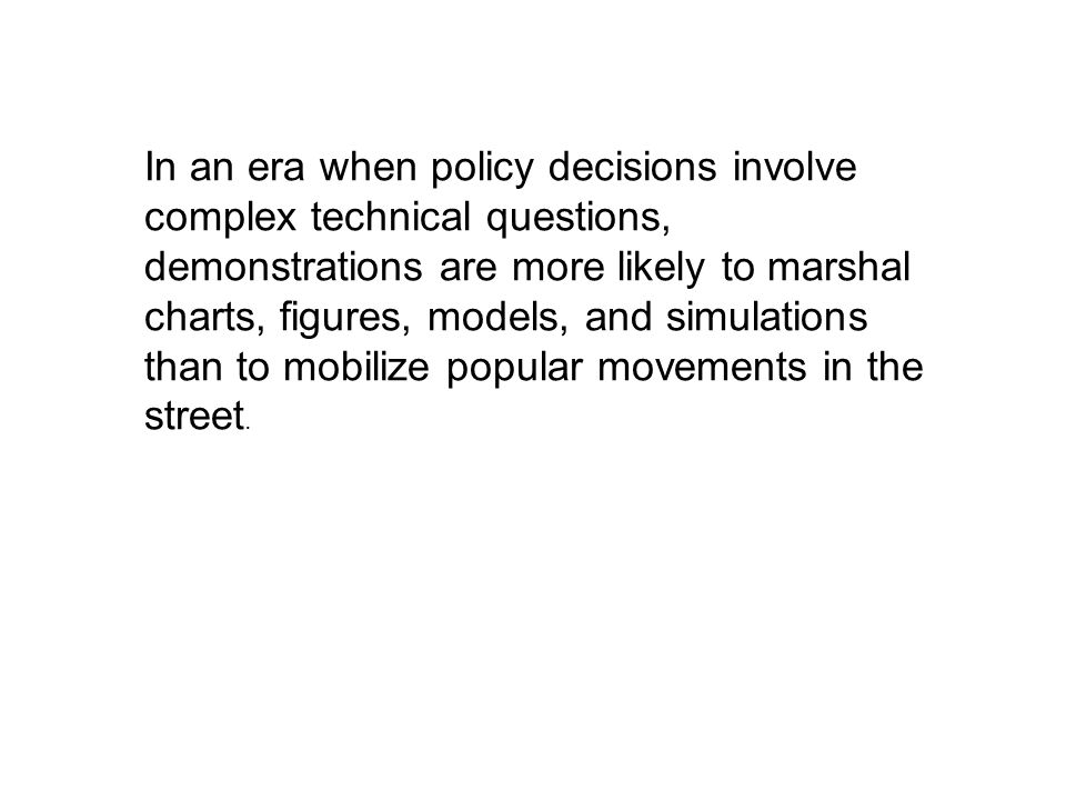 In an era when policy decisions involve complex technical questions, demonstrations are more likely to marshal charts, figures, models, and simulations than to mobilize popular movements in the street.