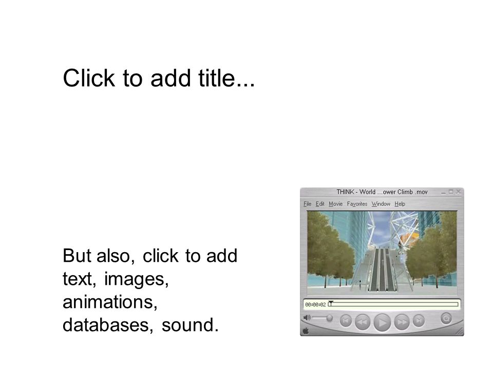 But also, click to add text, images, animations, databases, sound. Click to add title...