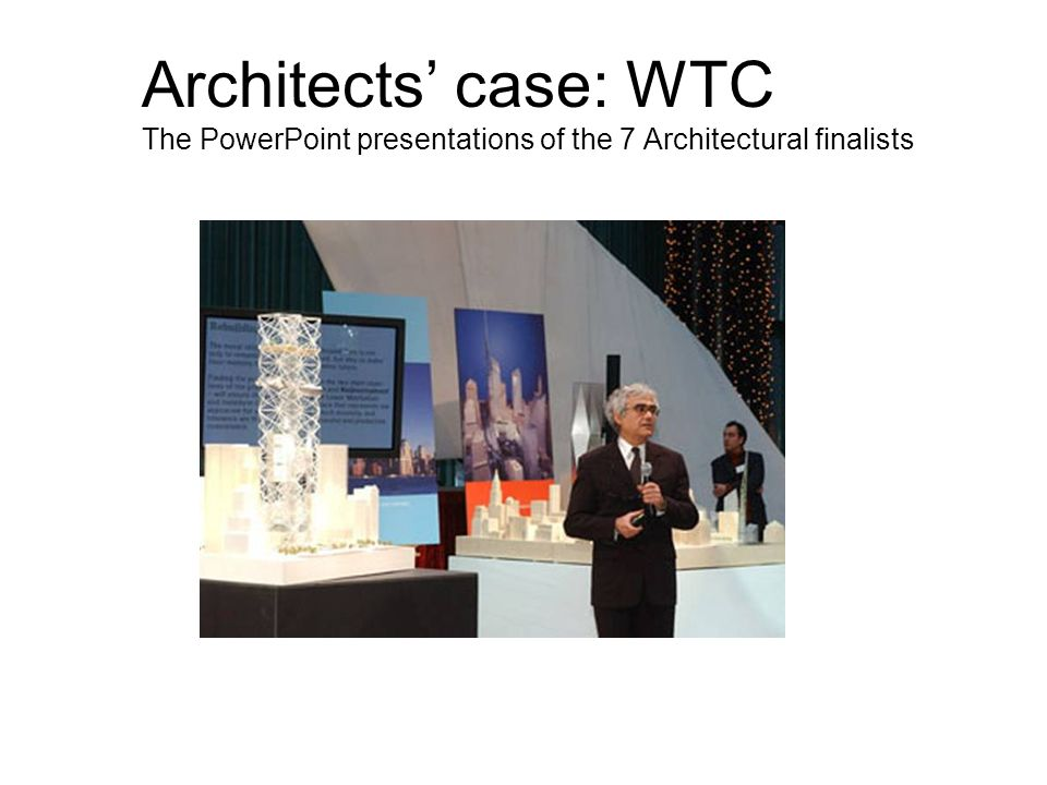 Architects case: WTC The PowerPoint presentations of the 7 Architectural finalists