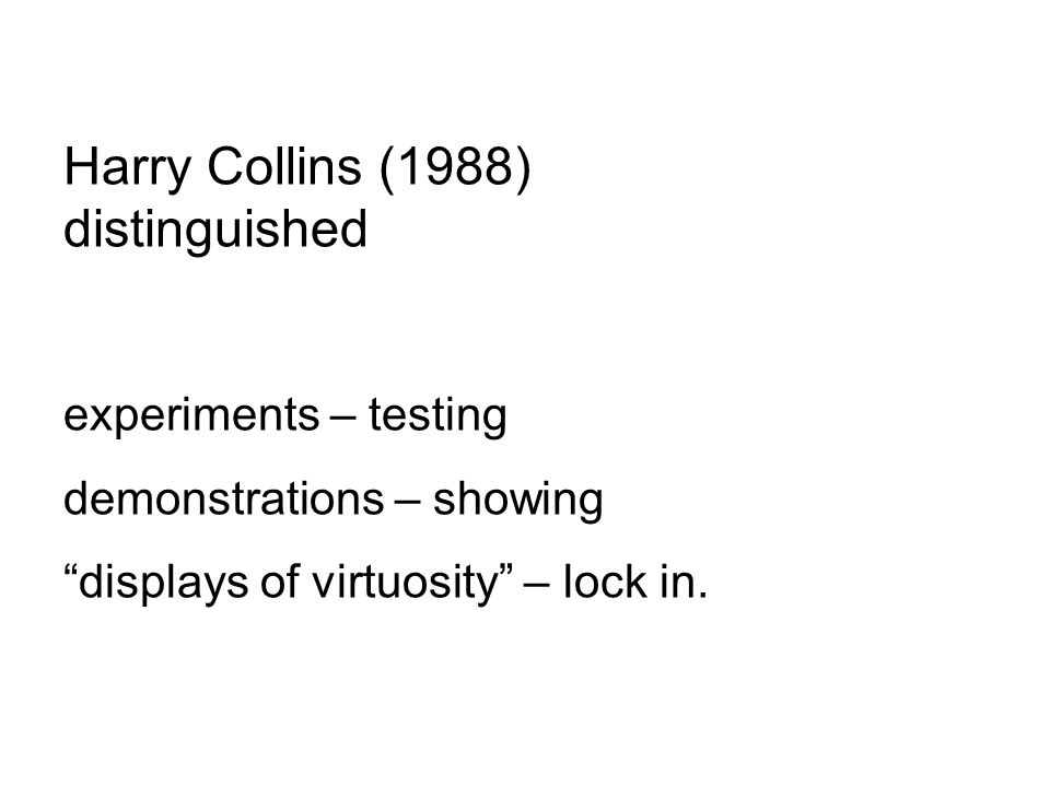 Harry Collins (1988) distinguished experiments – testing demonstrations – showing displays of virtuosity – lock in.