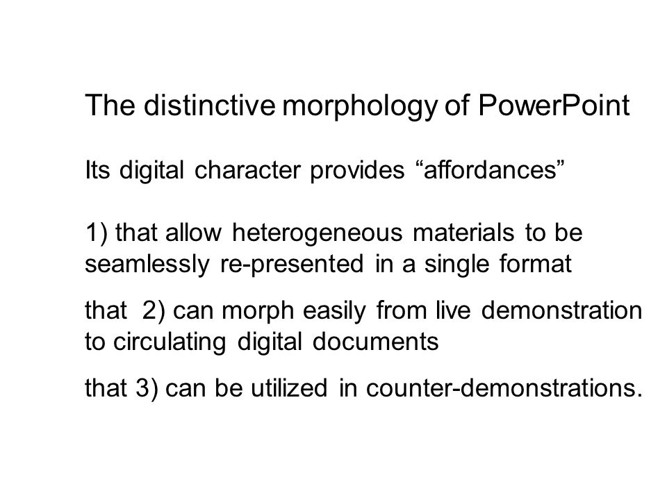 The distinctive morphology of PowerPoint Its digital character provides affordances 1) that allow heterogeneous materials to be seamlessly re-presented in a single format that 2) can morph easily from live demonstration to circulating digital documents that 3) can be utilized in counter-demonstrations.
