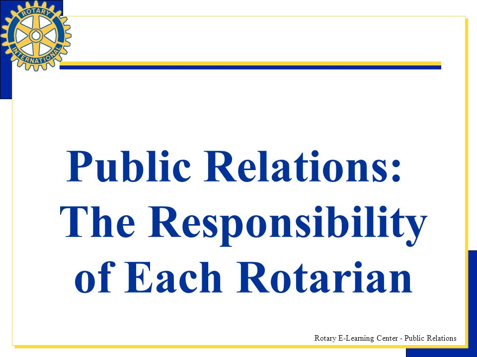 Rotary E-Learning Center - Public Relations Public Relations: The Responsibility of Each Rotarian