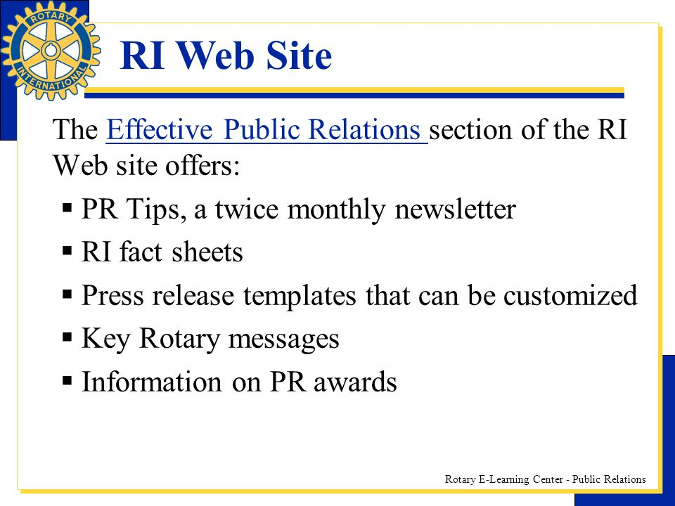 Rotary E-Learning Center - Public Relations The Effective Public Relations section of the RI Web site offers:Effective Public Relations PR Tips, a twice monthly newsletter RI fact sheets Press release templates that can be customized Key Rotary messages Information on PR awards RI Web Site