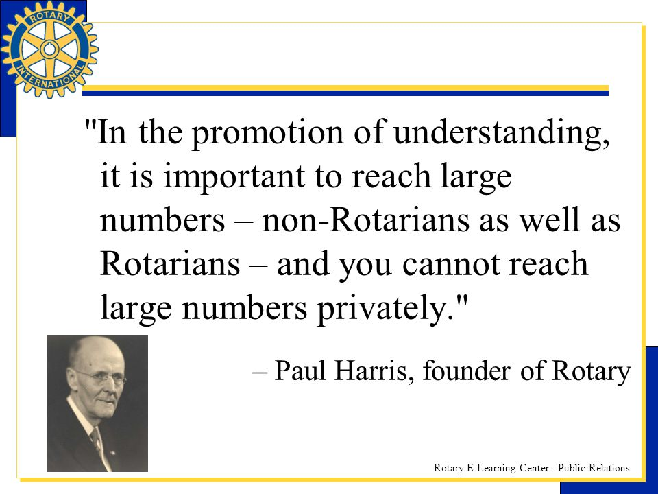 Rotary E-Learning Center - Public Relations In the promotion of understanding, it is important to reach large numbers – non-Rotarians as well as Rotarians – and you cannot reach large numbers privately. – Paul Harris, founder of Rotary