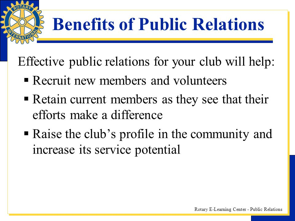 Rotary E-Learning Center - Public Relations Effective public relations for your club will help: Recruit new members and volunteers Retain current members as they see that their efforts make a difference Raise the clubs profile in the community and increase its service potential Benefits of Public Relations