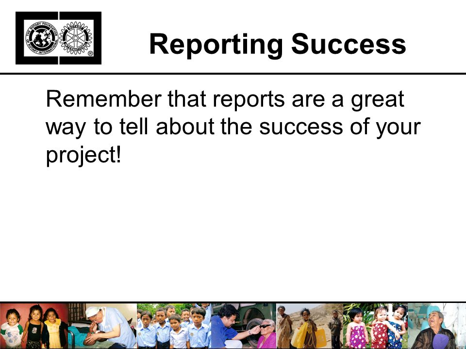 Reporting Success Remember that reports are a great way to tell about the success of your project!