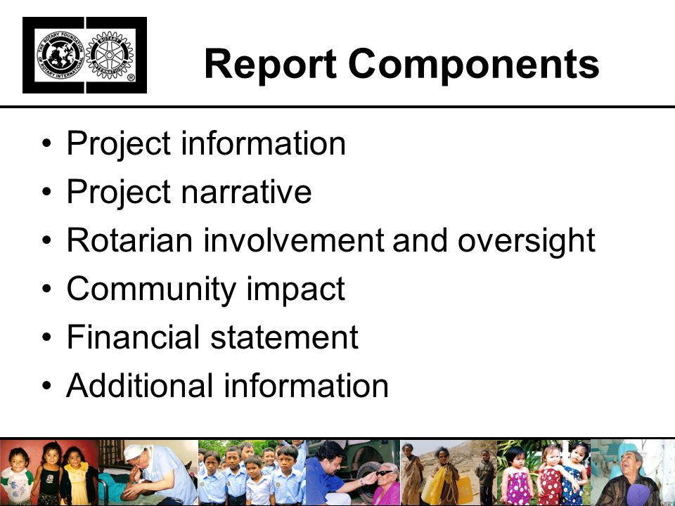 Report Components Project information Project narrative Rotarian involvement and oversight Community impact Financial statement Additional information