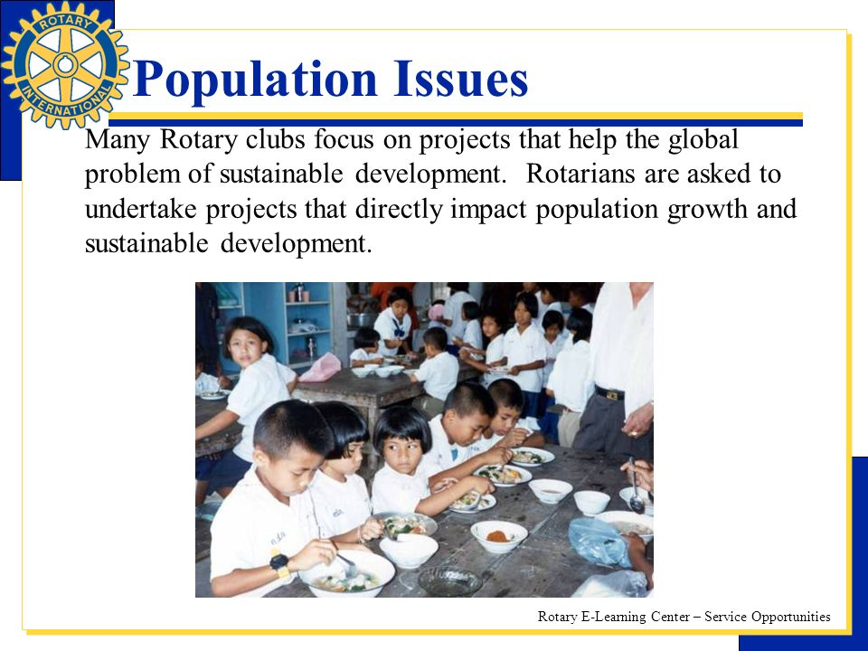 Rotary E-Learning Center – Service Opportunities Population Issues Many Rotary clubs focus on projects that help the global problem of sustainable development.
