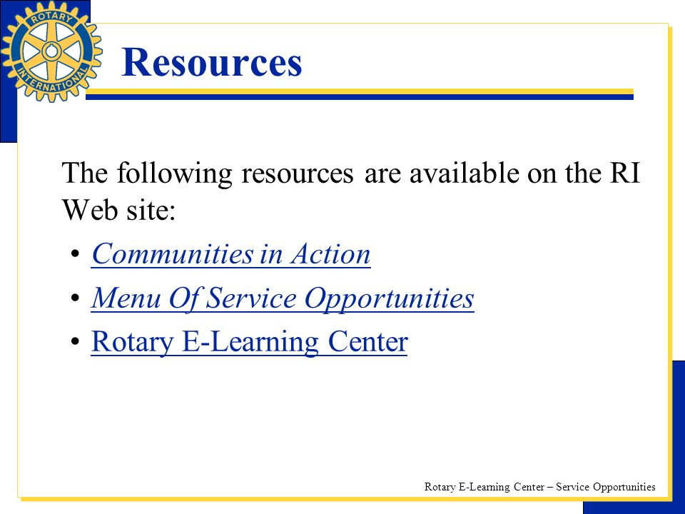 Rotary E-Learning Center – Service Opportunities Resources The following resources are available on the RI Web site: Communities in Action Menu Of Service Opportunities Rotary E-Learning Center