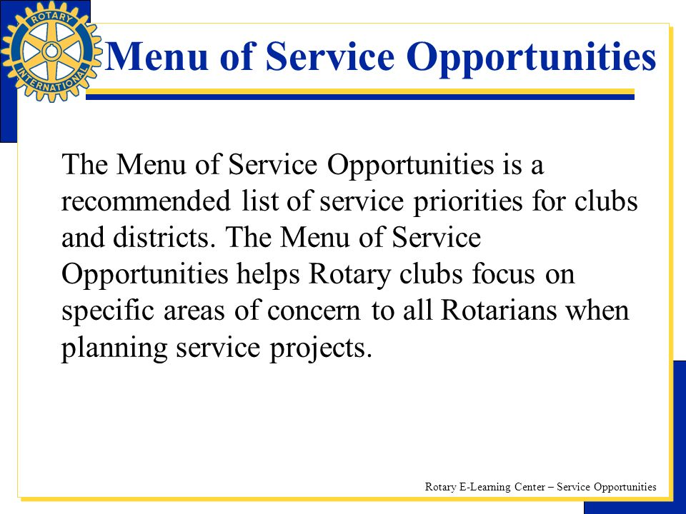 Rotary E-Learning Center – Service Opportunities Menu of Service Opportunities The Menu of Service Opportunities is a recommended list of service priorities for clubs and districts.