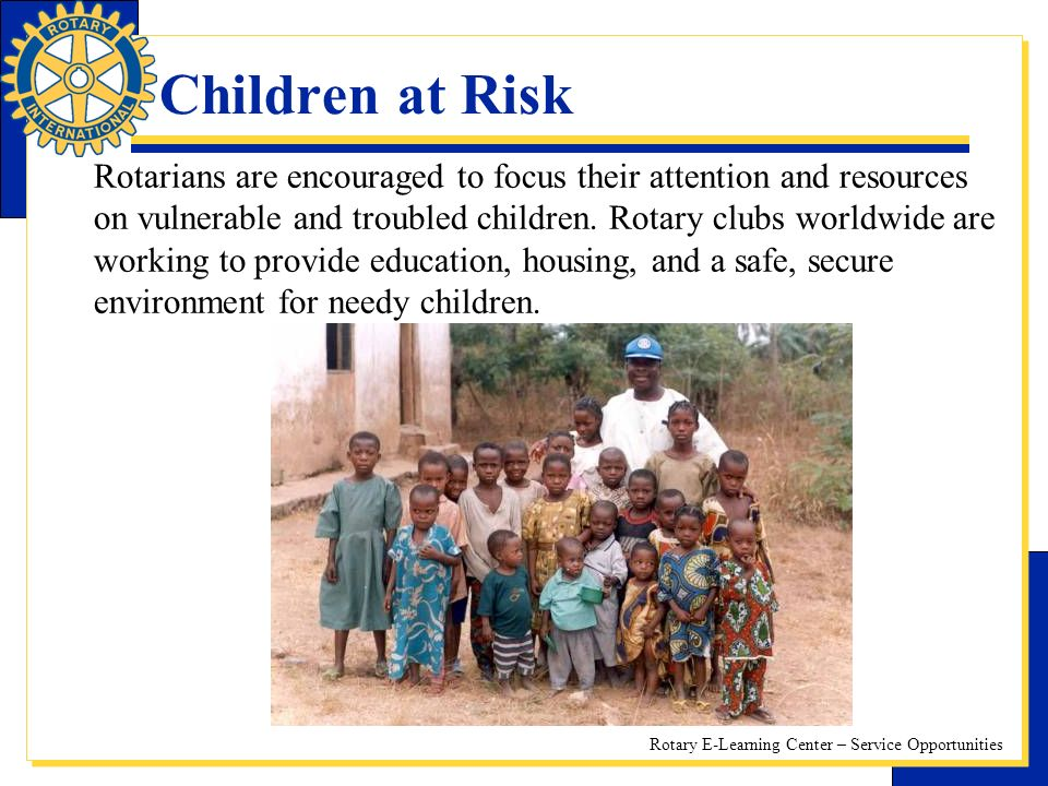 Rotary E-Learning Center – Service Opportunities Children at Risk Rotarians are encouraged to focus their attention and resources on vulnerable and troubled children.