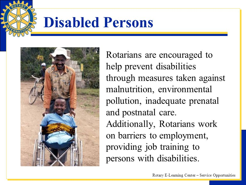 Rotary E-Learning Center – Service Opportunities Disabled Persons Rotarians are encouraged to help prevent disabilities through measures taken against malnutrition, environmental pollution, inadequate prenatal and postnatal care.