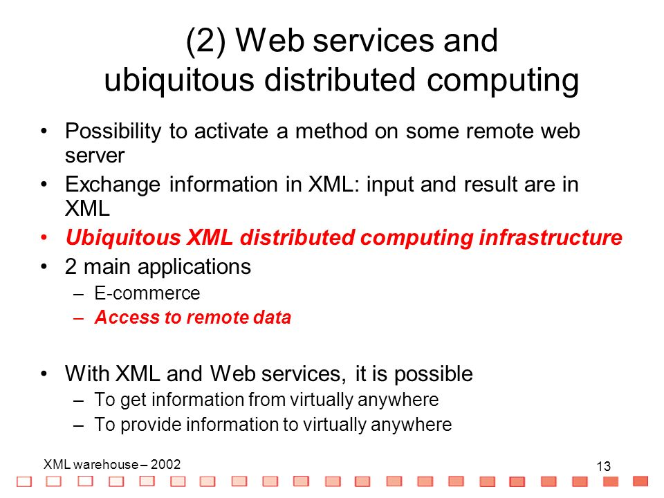 13 XML warehouse – (2) Web services and ubiquitous distributed computing Possibility to activate a method on some remote web server Exchange information in XML: input and result are in XML Ubiquitous XML distributed computing infrastructure 2 main applications –E-commerce –Access to remote data With XML and Web services, it is possible –To get information from virtually anywhere –To provide information to virtually anywhere