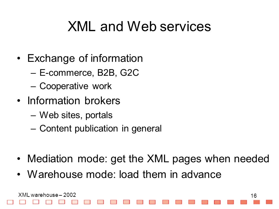 16 XML warehouse – XML and Web services Exchange of information –E-commerce, B2B, G2C –Cooperative work Information brokers –Web sites, portals –Content publication in general Mediation mode: get the XML pages when needed Warehouse mode: load them in advance