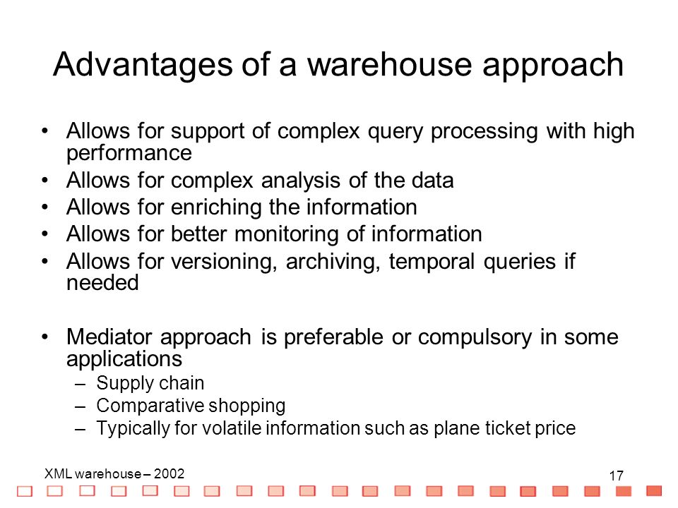 17 XML warehouse – Advantages of a warehouse approach Allows for support of complex query processing with high performance Allows for complex analysis of the data Allows for enriching the information Allows for better monitoring of information Allows for versioning, archiving, temporal queries if needed Mediator approach is preferable or compulsory in some applications –Supply chain –Comparative shopping –Typically for volatile information such as plane ticket price