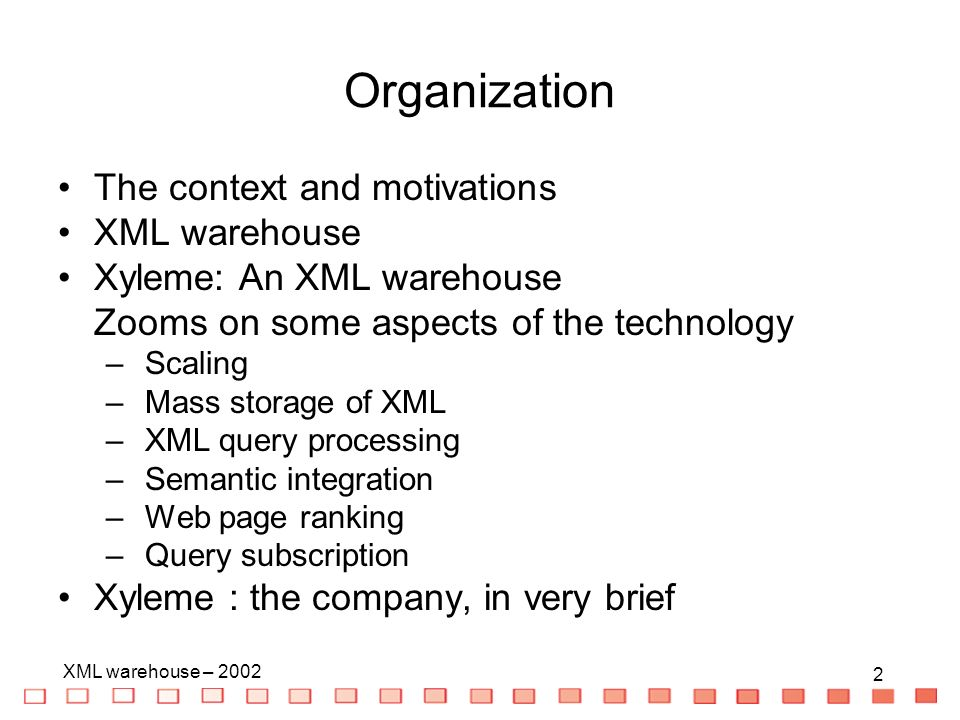 2 XML warehouse – Organization The context and motivations XML warehouse Xyleme: An XML warehouse Zooms on some aspects of the technology – Scaling – Mass storage of XML – XML query processing – Semantic integration – Web page ranking – Query subscription Xyleme : the company, in very brief