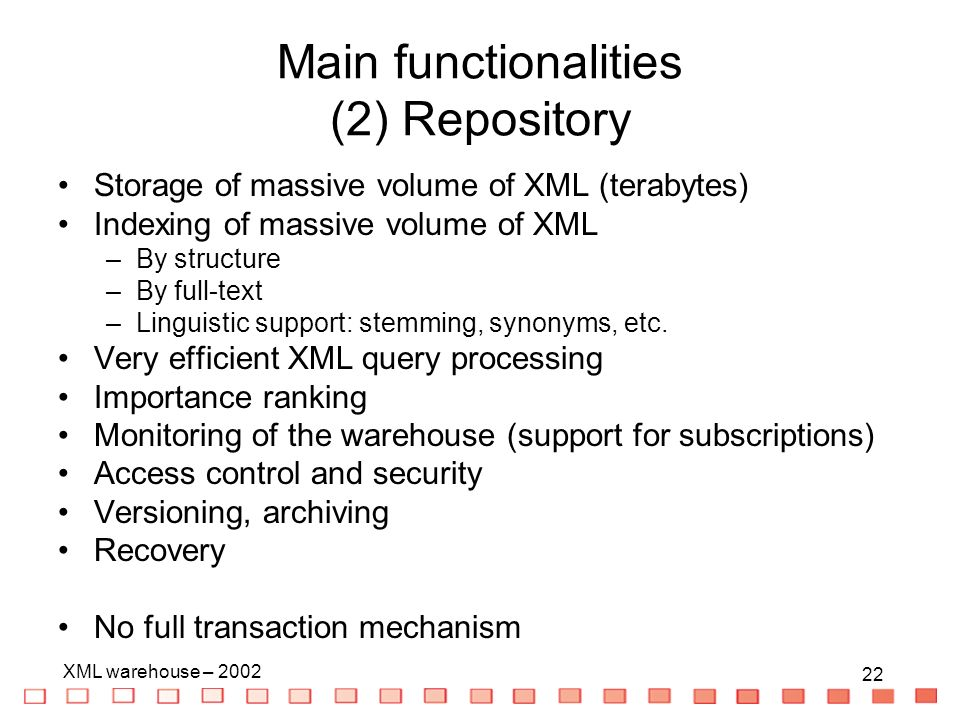 22 XML warehouse – Main functionalities (2) Repository Storage of massive volume of XML (terabytes) Indexing of massive volume of XML –By structure –By full-text –Linguistic support: stemming, synonyms, etc.