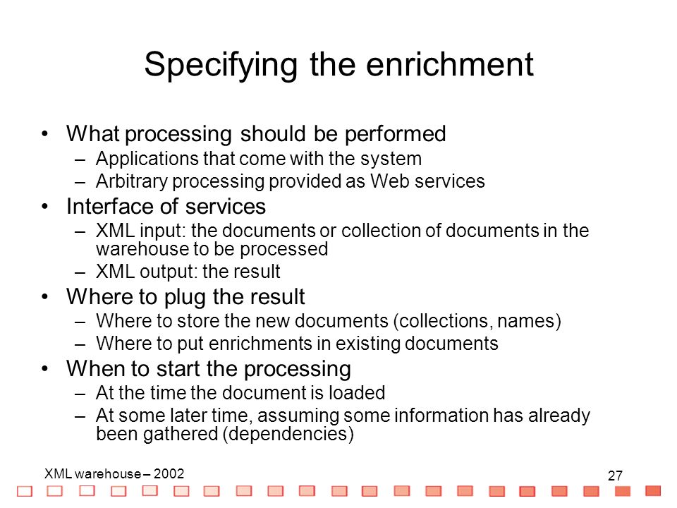 27 XML warehouse – Specifying the enrichment What processing should be performed –Applications that come with the system –Arbitrary processing provided as Web services Interface of services –XML input: the documents or collection of documents in the warehouse to be processed –XML output: the result Where to plug the result –Where to store the new documents (collections, names) –Where to put enrichments in existing documents When to start the processing –At the time the document is loaded –At some later time, assuming some information has already been gathered (dependencies)