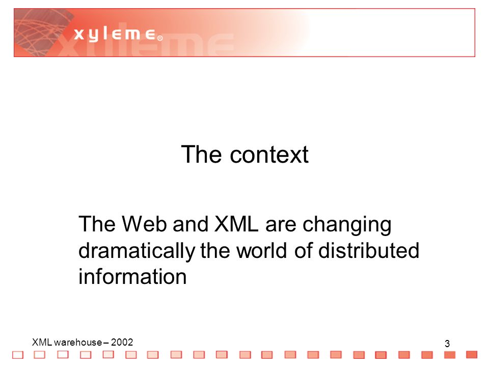 3 XML warehouse – The context The Web and XML are changing dramatically the world of distributed information