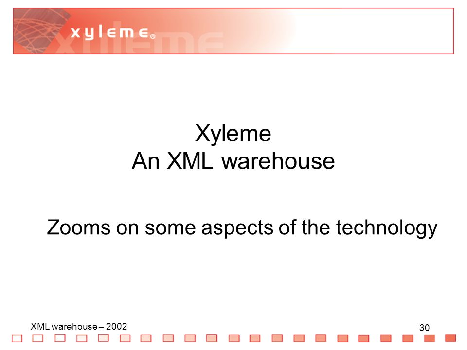 30 XML warehouse – Xyleme An XML warehouse Zooms on some aspects of the technology