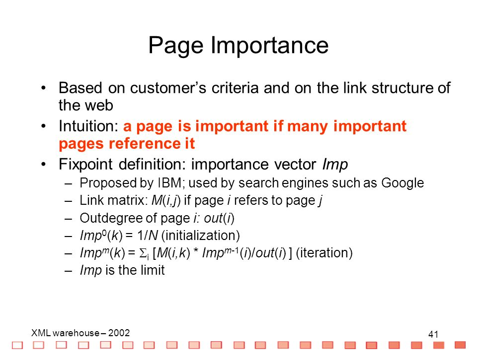 41 XML warehouse – Based on customers criteria and on the link structure of the web Intuition: a page is important if many important pages reference it Fixpoint definition: importance vector Imp –Proposed by IBM; used by search engines such as Google –Link matrix: M(i,j) if page i refers to page j –Outdegree of page i: out(i) –Imp 0 (k) = 1/N (initialization) –Imp m (k) = i [M(i,k) * Imp m-1 (i)/out(i) ] (iteration) –Imp is the limit Page Importance