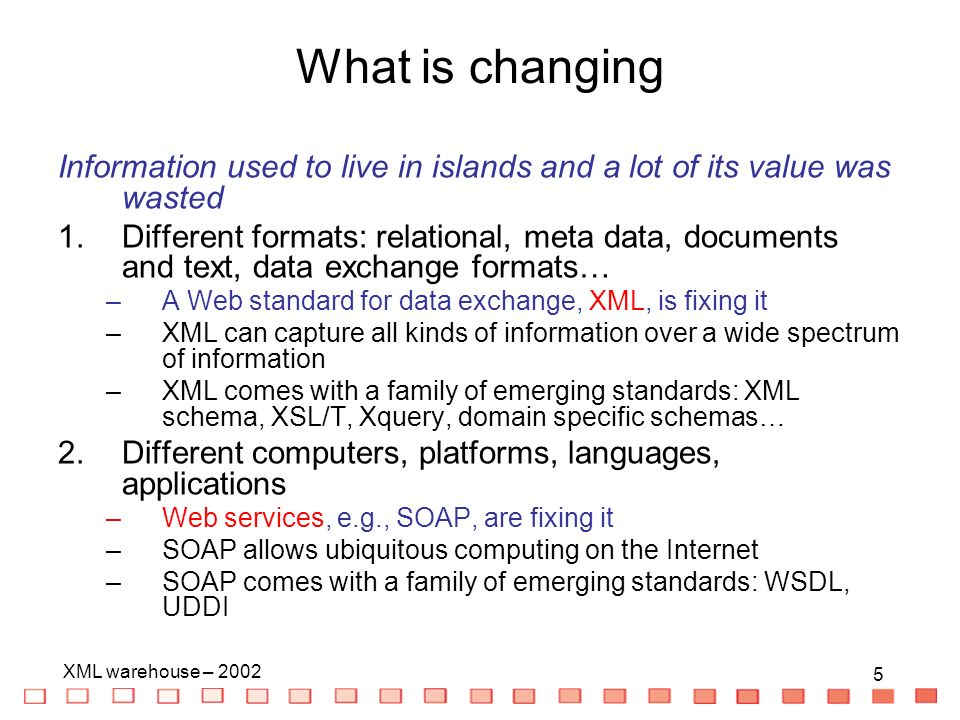5 XML warehouse – What is changing Information used to live in islands and a lot of its value was wasted 1.Different formats: relational, meta data, documents and text, data exchange formats… –A Web standard for data exchange, XML, is fixing it –XML can capture all kinds of information over a wide spectrum of information –XML comes with a family of emerging standards: XML schema, XSL/T, Xquery, domain specific schemas… 2.Different computers, platforms, languages, applications –Web services, e.g., SOAP, are fixing it –SOAP allows ubiquitous computing on the Internet –SOAP comes with a family of emerging standards: WSDL, UDDI