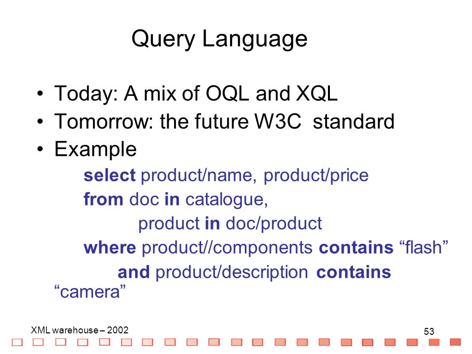 53 XML warehouse – Today: A mix of OQL and XQL Tomorrow: the future W3C standard Example select product/name, product/price from doc in catalogue, product in doc/product where product//components contains flash and product/description contains camera Query Language