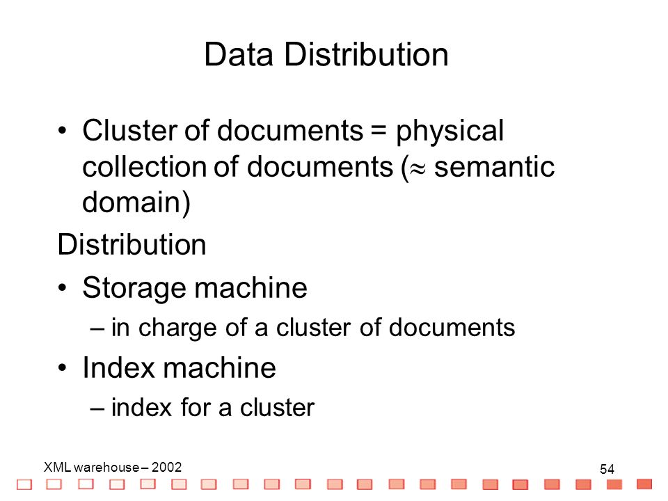 54 XML warehouse – Cluster of documents = physical collection of documents ( semantic domain) Distribution Storage machine –in charge of a cluster of documents Index machine –index for a cluster Data Distribution