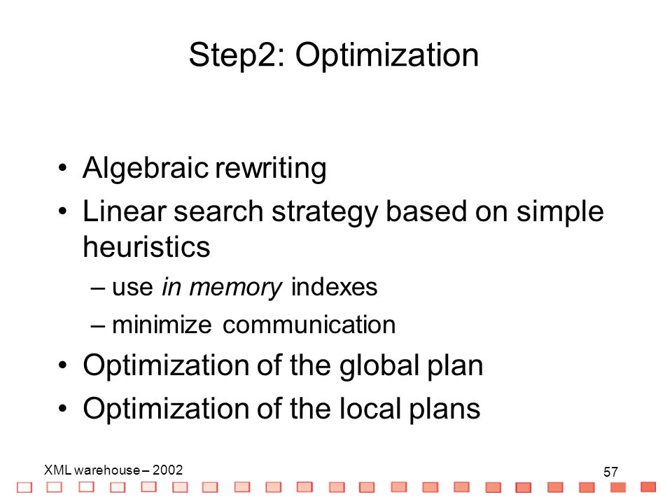 57 XML warehouse – Algebraic rewriting Linear search strategy based on simple heuristics –use in memory indexes –minimize communication Optimization of the global plan Optimization of the local plans Step2: Optimization