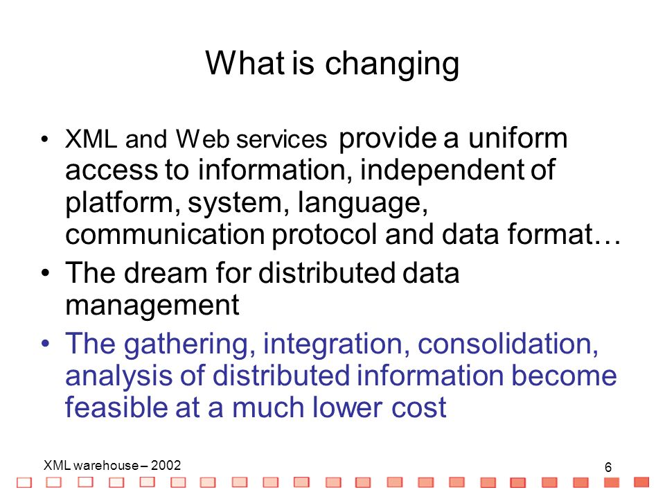 6 XML warehouse – What is changing XML and Web services provide a uniform access to information, independent of platform, system, language, communication protocol and data format… The dream for distributed data management The gathering, integration, consolidation, analysis of distributed information become feasible at a much lower cost