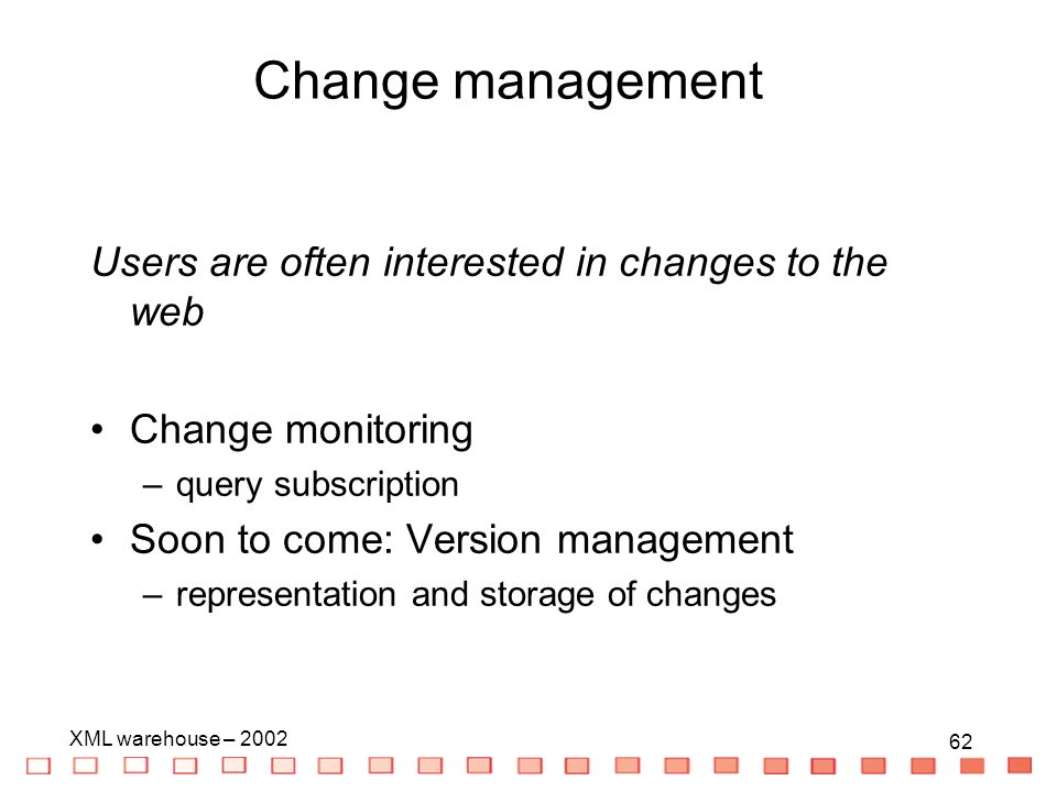 62 XML warehouse – Users are often interested in changes to the web Change monitoring –query subscription Soon to come: Version management –representation and storage of changes Change management