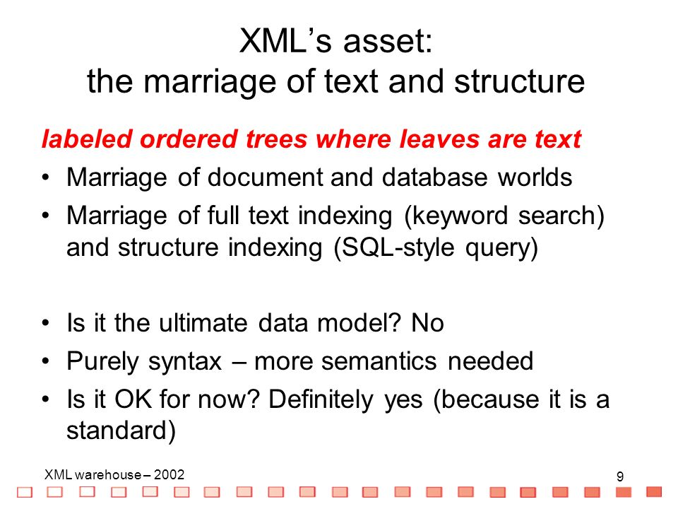 9 XML warehouse – XMLs asset: the marriage of text and structure labeled ordered trees where leaves are text Marriage of document and database worlds Marriage of full text indexing (keyword search) and structure indexing (SQL-style query) Is it the ultimate data model.