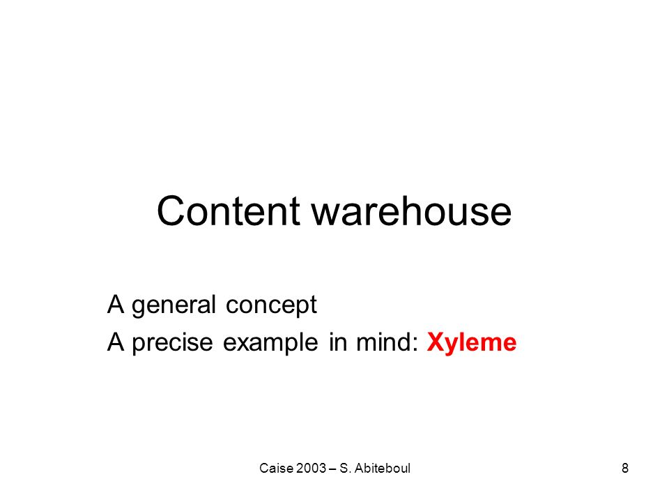 Caise 2003 – S. Abiteboul8 Content warehouse A general concept A precise example in mind: Xyleme