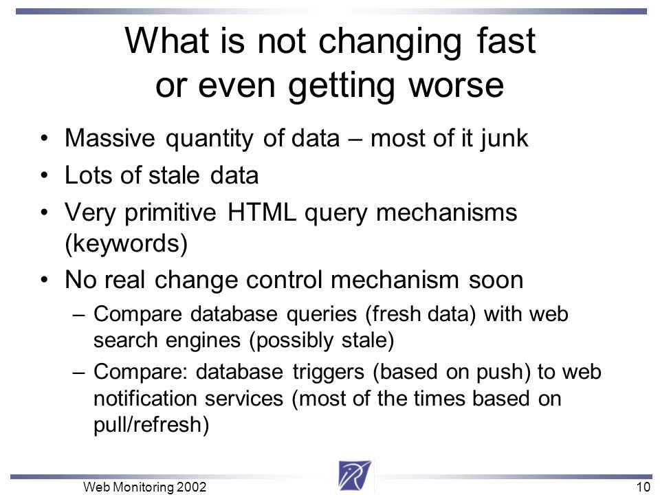 10 Web Monitoring What is not changing fast or even getting worse Massive quantity of data – most of it junk Lots of stale data Very primitive HTML query mechanisms (keywords) No real change control mechanism soon –Compare database queries (fresh data) with web search engines (possibly stale) –Compare: database triggers (based on push) to web notification services (most of the times based on pull/refresh)