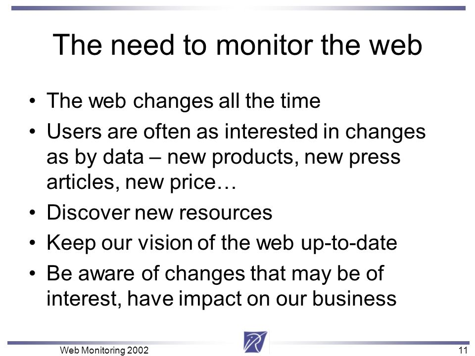 11 Web Monitoring The need to monitor the web The web changes all the time Users are often as interested in changes as by data – new products, new press articles, new price… Discover new resources Keep our vision of the web up-to-date Be aware of changes that may be of interest, have impact on our business