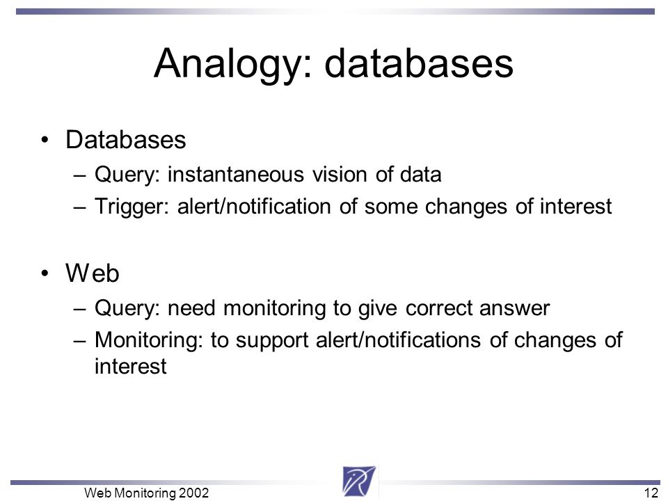 12 Web Monitoring Analogy: databases Databases –Query: instantaneous vision of data –Trigger: alert/notification of some changes of interest Web –Query: need monitoring to give correct answer –Monitoring: to support alert/notifications of changes of interest