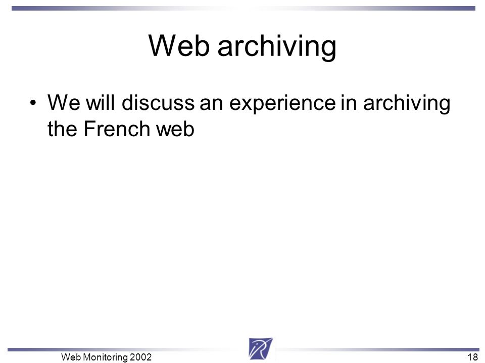 18 Web Monitoring Web archiving We will discuss an experience in archiving the French web
