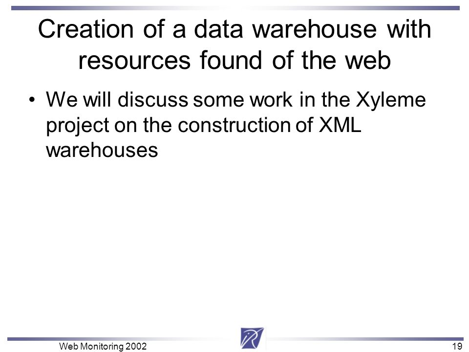 19 Web Monitoring Creation of a data warehouse with resources found of the web We will discuss some work in the Xyleme project on the construction of XML warehouses