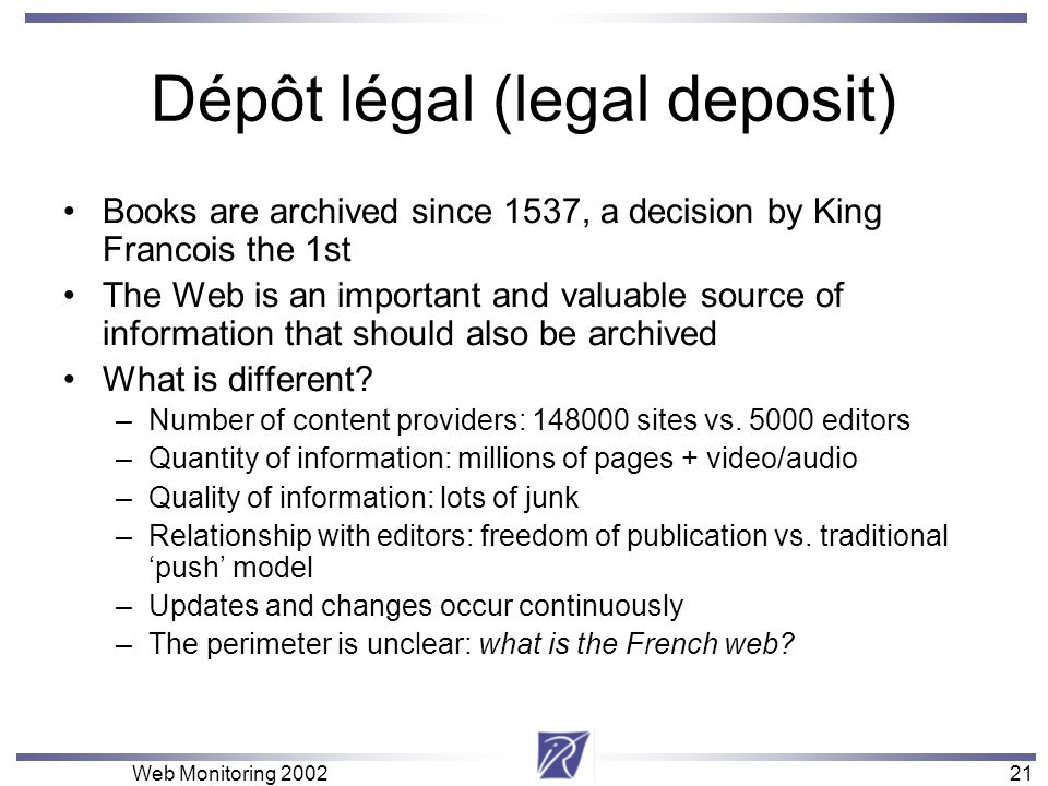 21 Web Monitoring Dépôt légal (legal deposit) Books are archived since 1537, a decision by King Francois the 1st The Web is an important and valuable source of information that should also be archived What is different.