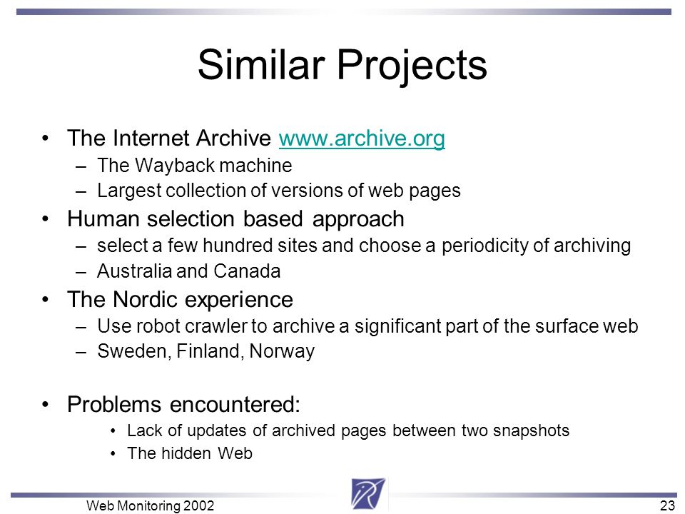 23 Web Monitoring Similar Projects The Internet Archive   –The Wayback machine –Largest collection of versions of web pages Human selection based approach –select a few hundred sites and choose a periodicity of archiving –Australia and Canada The Nordic experience –Use robot crawler to archive a significant part of the surface web –Sweden, Finland, Norway Problems encountered: Lack of updates of archived pages between two snapshots The hidden Web