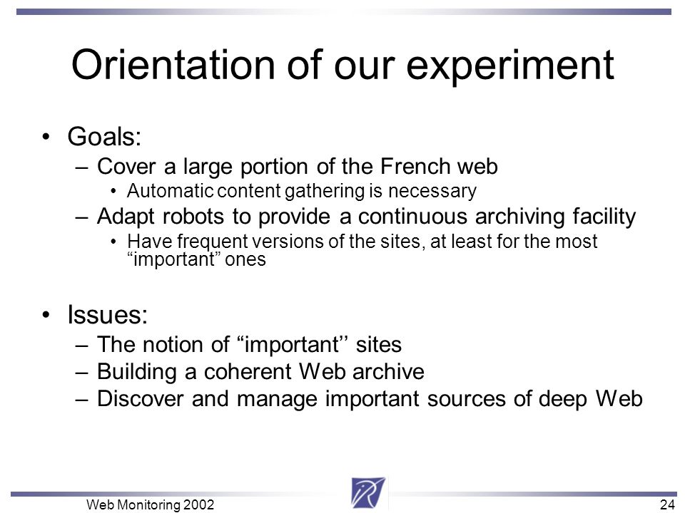 24 Web Monitoring Orientation of our experiment Goals: –Cover a large portion of the French web Automatic content gathering is necessary –Adapt robots to provide a continuous archiving facility Have frequent versions of the sites, at least for the most important ones Issues: –The notion of important sites –Building a coherent Web archive –Discover and manage important sources of deep Web