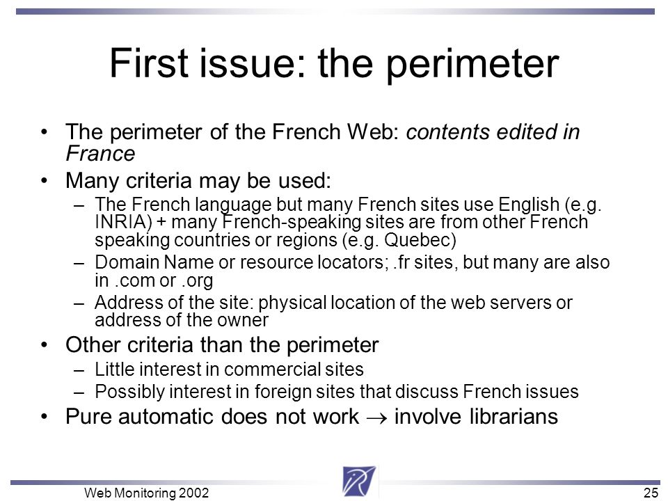 25 Web Monitoring First issue: the perimeter The perimeter of the French Web: contents edited in France Many criteria may be used: –The French language but many French sites use English (e.g.
