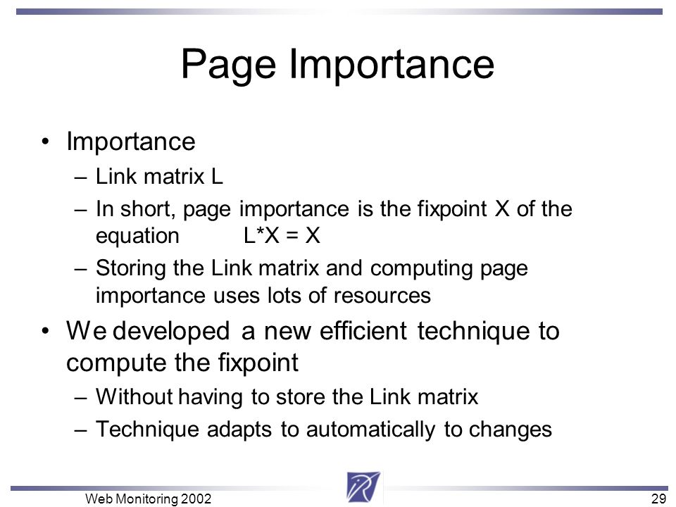 29 Web Monitoring Page Importance Importance –Link matrix L –In short, page importance is the fixpoint X of the equation L*X = X –Storing the Link matrix and computing page importance uses lots of resources We developed a new efficient technique to compute the fixpoint –Without having to store the Link matrix –Technique adapts to automatically to changes