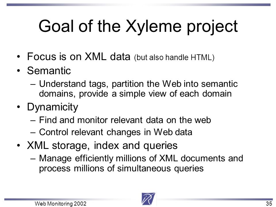 35 Web Monitoring Goal of the Xyleme project Focus is on XML data (but also handle HTML) Semantic –Understand tags, partition the Web into semantic domains, provide a simple view of each domain Dynamicity –Find and monitor relevant data on the web –Control relevant changes in Web data XML storage, index and queries –Manage efficiently millions of XML documents and process millions of simultaneous queries