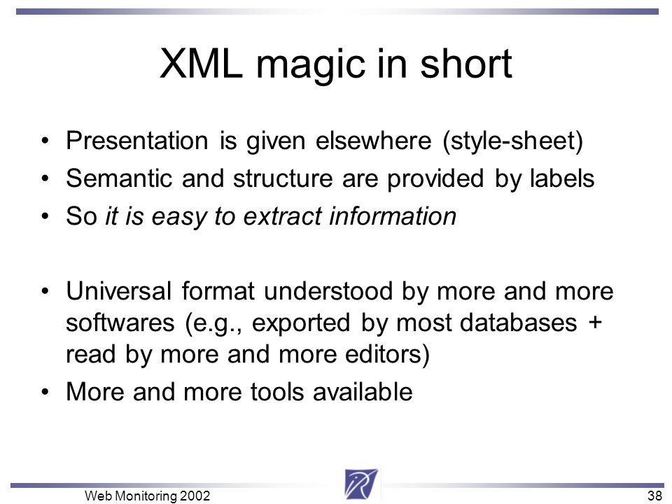 38 Web Monitoring XML magic in short Presentation is given elsewhere (style-sheet) Semantic and structure are provided by labels So it is easy to extract information Universal format understood by more and more softwares (e.g., exported by most databases + read by more and more editors) More and more tools available