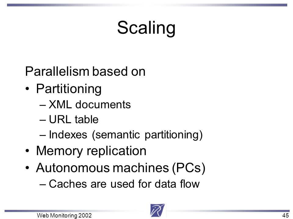 45 Web Monitoring Scaling Parallelism based on Partitioning –XML documents –URL table –Indexes (semantic partitioning) Memory replication Autonomous machines (PCs) –Caches are used for data flow