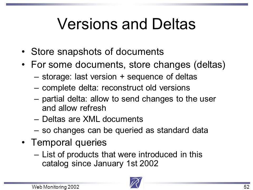 52 Web Monitoring Versions and Deltas Store snapshots of documents For some documents, store changes (deltas) –storage: last version + sequence of deltas –complete delta: reconstruct old versions –partial delta: allow to send changes to the user and allow refresh –Deltas are XML documents –so changes can be queried as standard data Temporal queries –List of products that were introduced in this catalog since January 1st 2002