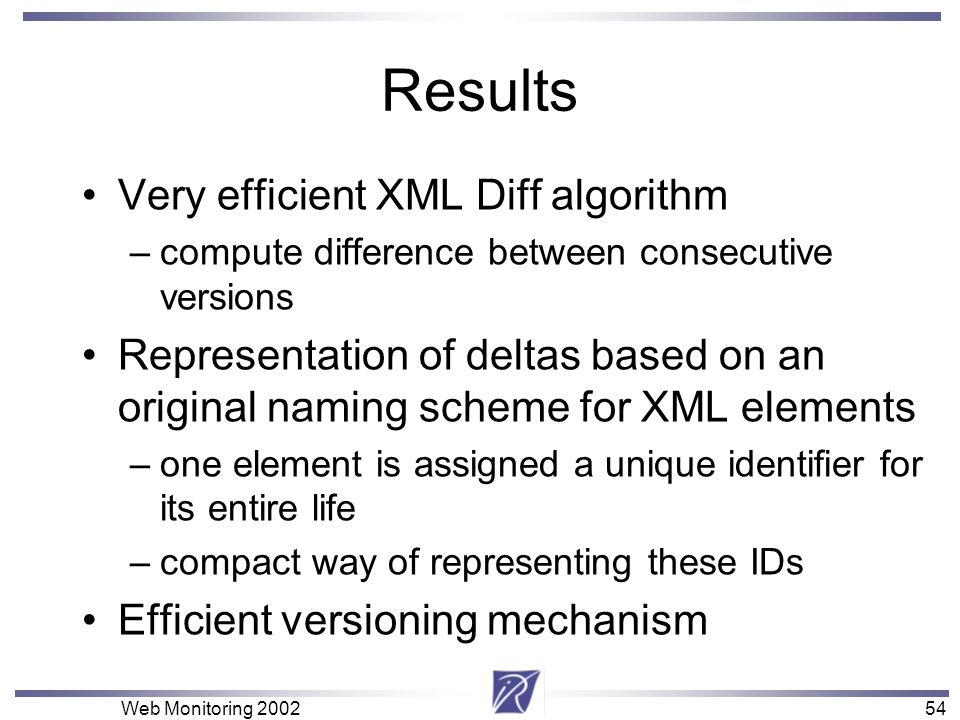 54 Web Monitoring Results Very efficient XML Diff algorithm –compute difference between consecutive versions Representation of deltas based on an original naming scheme for XML elements –one element is assigned a unique identifier for its entire life –compact way of representing these IDs Efficient versioning mechanism