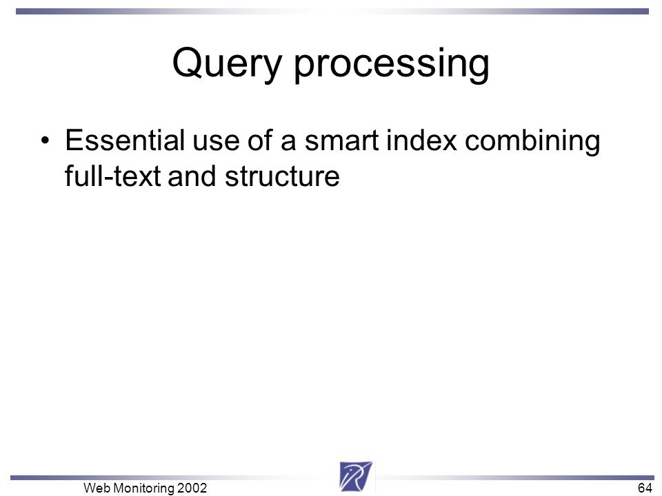 64 Web Monitoring Query processing Essential use of a smart index combining full-text and structure